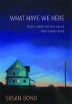 What Have We Here: Essays about Keeping House and Finding Home. Susan Bono