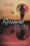 Resilient Ruin: A memoir of hopes dashed and reclaimed by Laura McHale Holland