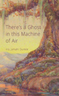 There's a Ghost in This Machine of Air. Iris Jamahl Dunkle
