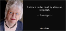 A story is told as much by silence as by speech. Susan Griffin